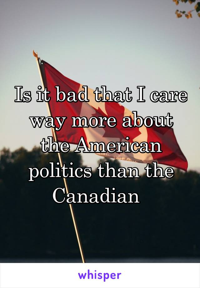 Is it bad that I care way more about the American politics than the Canadian
