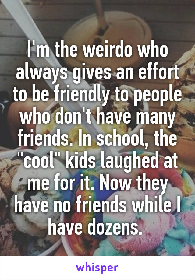 """I'm the weirdo who always gives an effort to be friendly to people who don't have many friends. In school, the """"cool"""" kids laughed at me for it. Now they have no friends while I have dozens."""