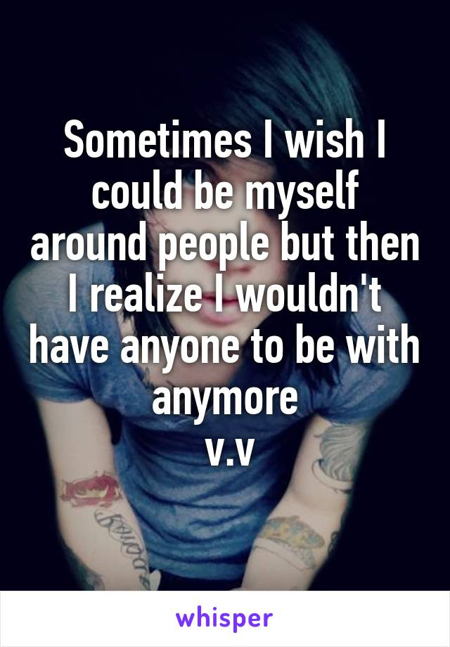 Sometimes I wish I could be myself around people but then I realize I wouldn't have anyone to be with anymore  v.v