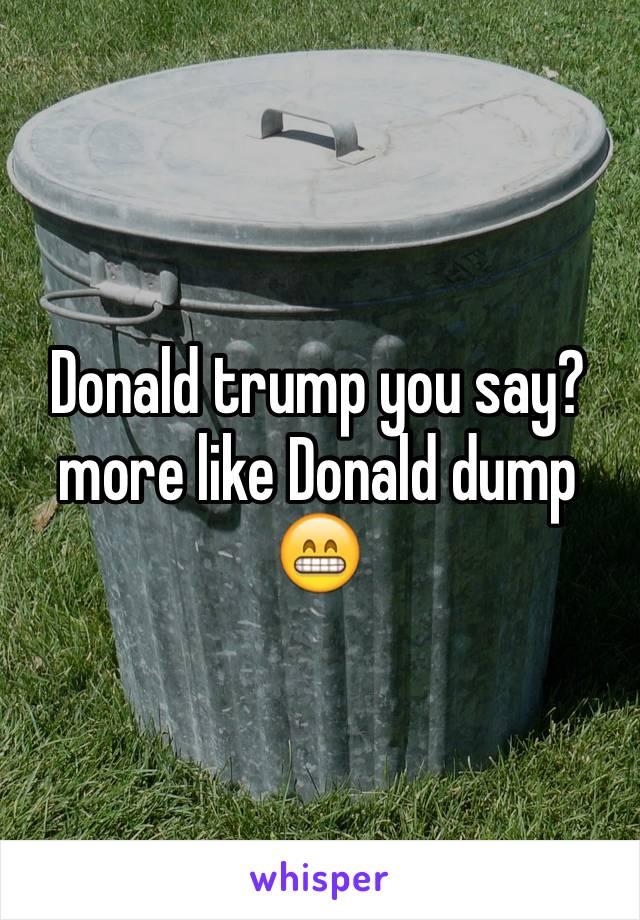 Donald trump you say? more like Donald dump 😁