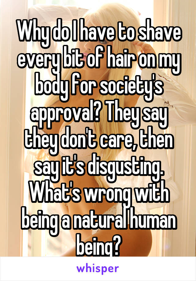 Why do I have to shave every bit of hair on my body for society's approval? They say they don't care, then say it's disgusting. What's wrong with being a natural human being?