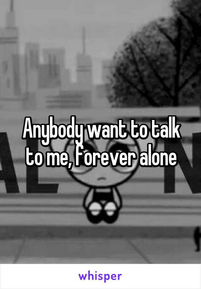 Anybody want to talk to me, forever alone