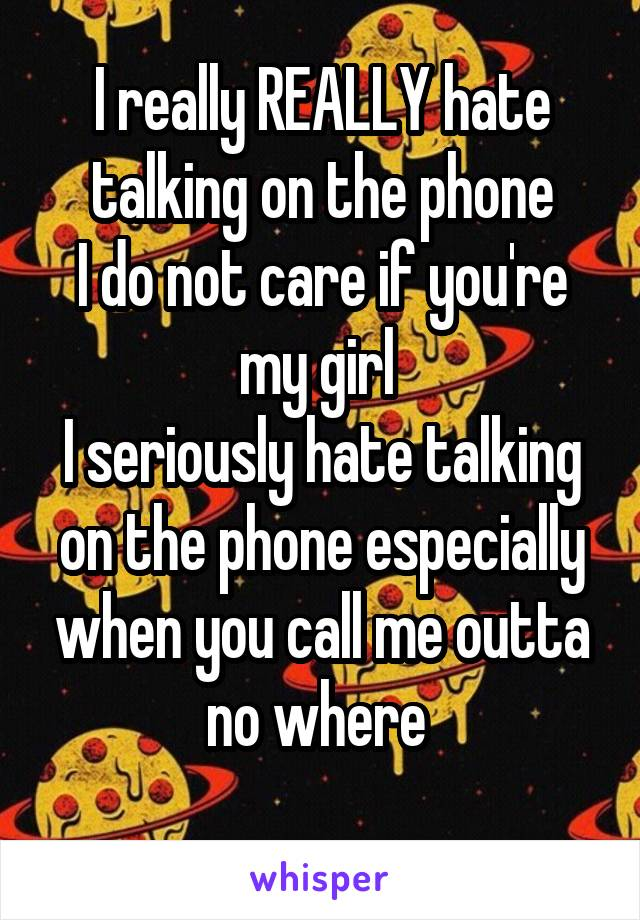 I really REALLY hate talking on the phone I do not care if you're my girl  I seriously hate talking on the phone especially when you call me outta no where