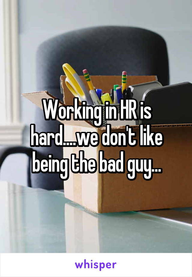 Working in HR is hard....we don't like being the bad guy...