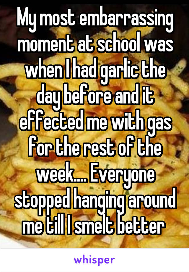 My most embarrassing moment at school was when I had garlic the day before and it effected me with gas for the rest of the week.... Everyone stopped hanging around me till I smelt better
