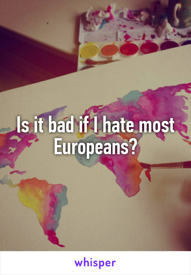 Is it bad if I hate most Europeans?
