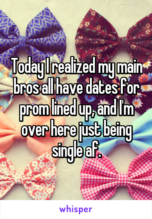 Today I realized my main bros all have dates for prom lined up, and I'm over here just being single af.