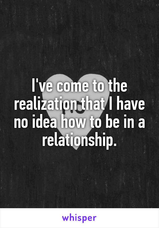 I've come to the realization that I have no idea how to be in a relationship.