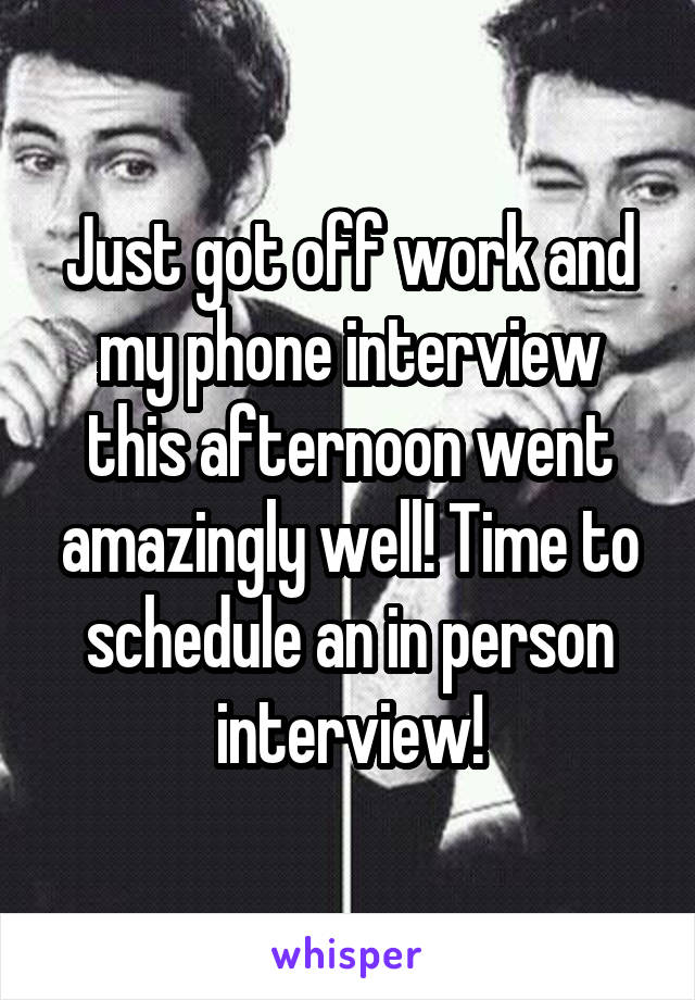 Just got off work and my phone interview this afternoon went amazingly well! Time to schedule an in person interview!