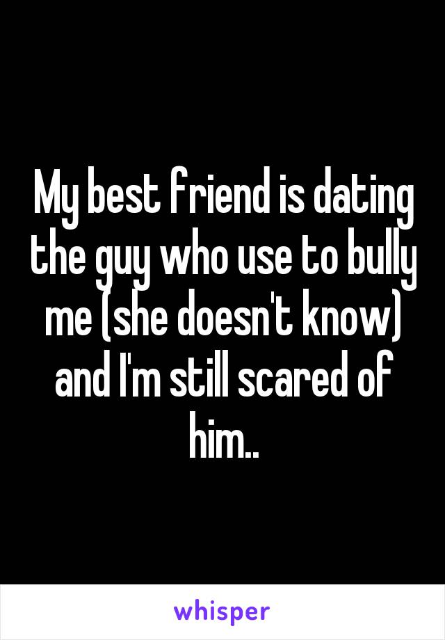 My best friend is dating the guy who use to bully me (she doesn't know) and I'm still scared of him..