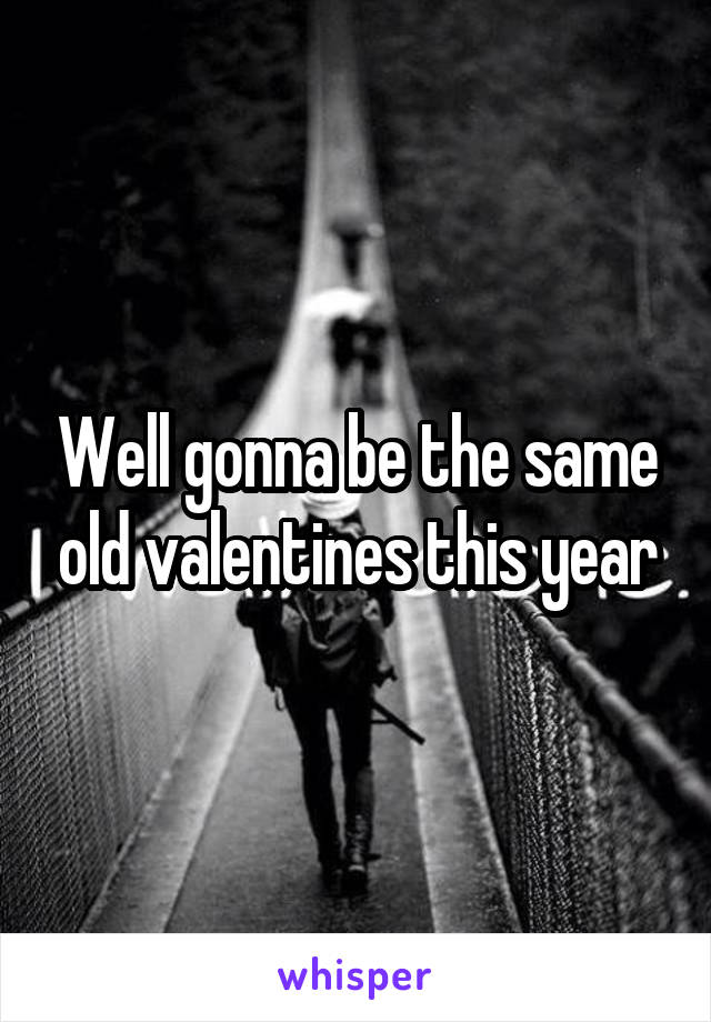 Well gonna be the same old valentines this year