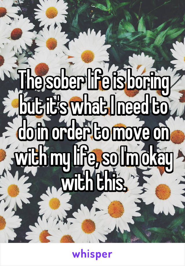 The sober life is boring but it's what I need to do in order to move on with my life, so I'm okay with this.