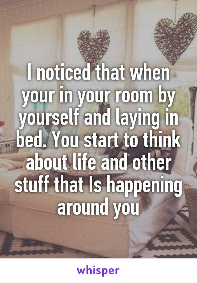 I noticed that when your in your room by yourself and laying in bed. You start to think about life and other stuff that Is happening around you