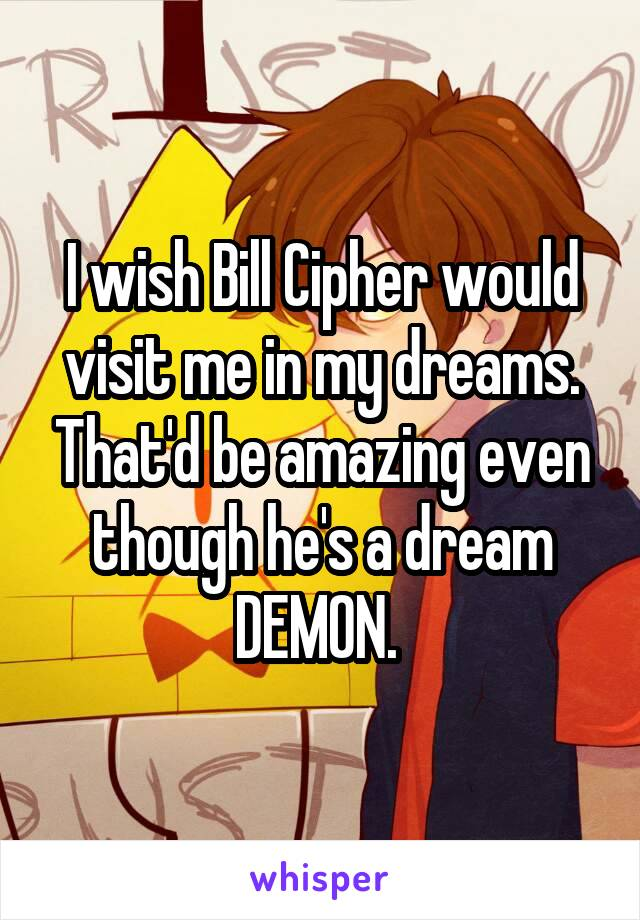I wish Bill Cipher would visit me in my dreams. That'd be amazing even though he's a dream DEMON.