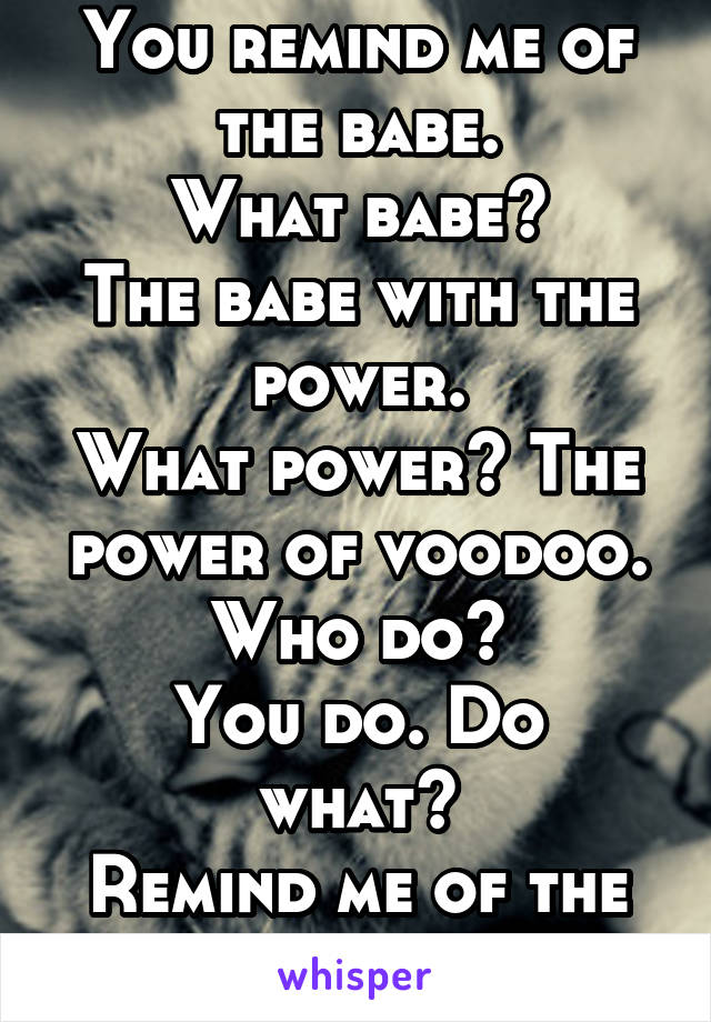 You remind me of the babe. What babe? The babe with the power. What power? The power of voodoo. Who do? You do. Do what? Remind me of the babe.