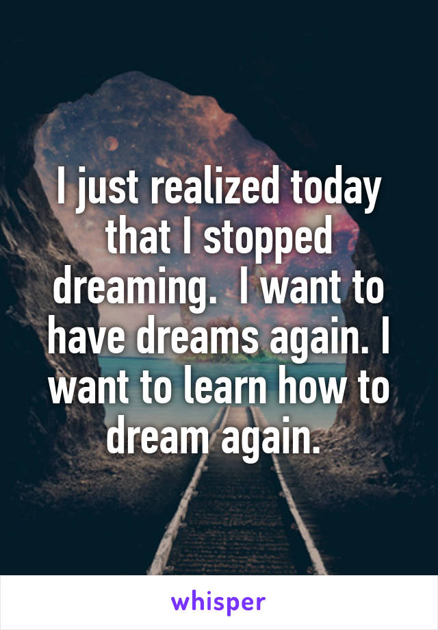I just realized today that I stopped dreaming.  I want to have dreams again. I want to learn how to dream again.