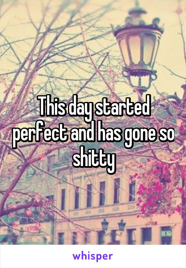 This day started perfect and has gone so shitty