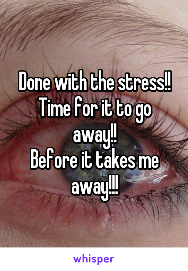 Done with the stress!! Time for it to go away!! Before it takes me away!!!