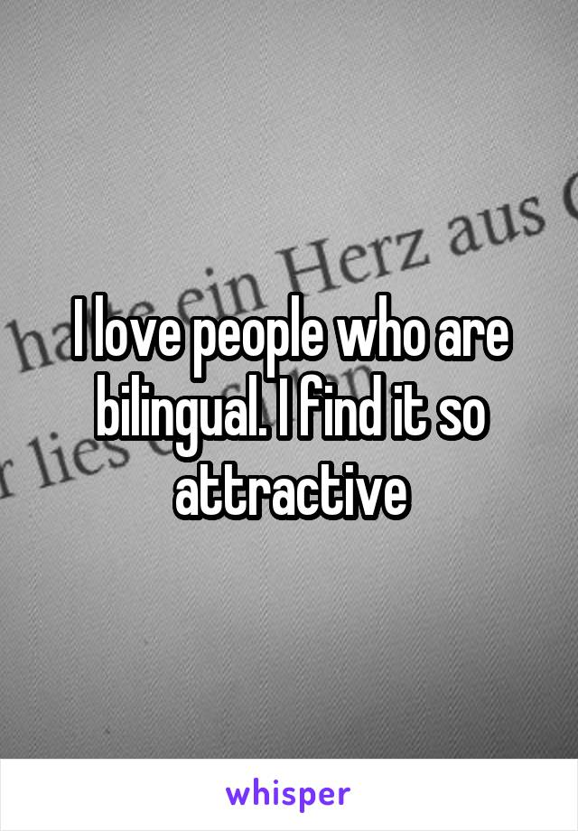 I love people who are bilingual. I find it so attractive