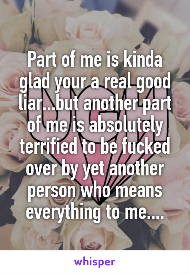 Part of me is kinda glad your a real good liar...but another part of me is absolutely terrified to be fucked over by yet another person who means everything to me....