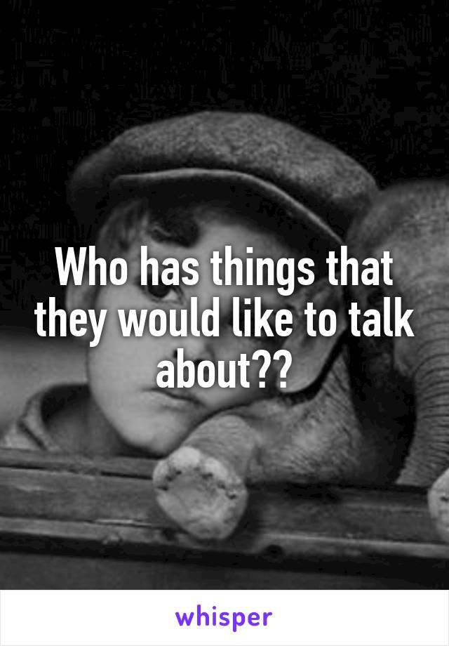Who has things that they would like to talk about??