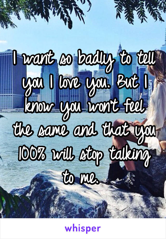 I want so badly to tell you I love you. But I know you won't feel the same and that you 100% will stop talking to me.