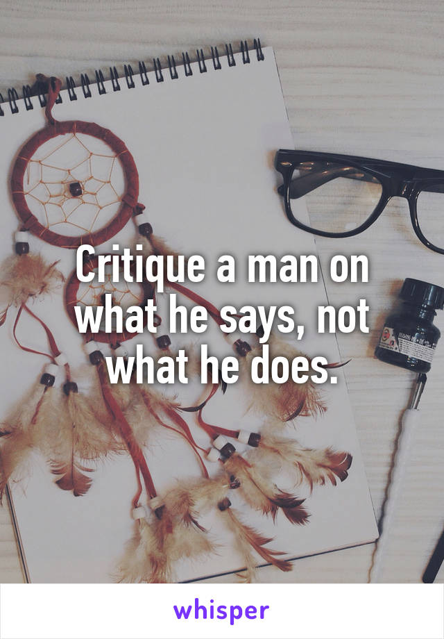Critique a man on what he says, not what he does.