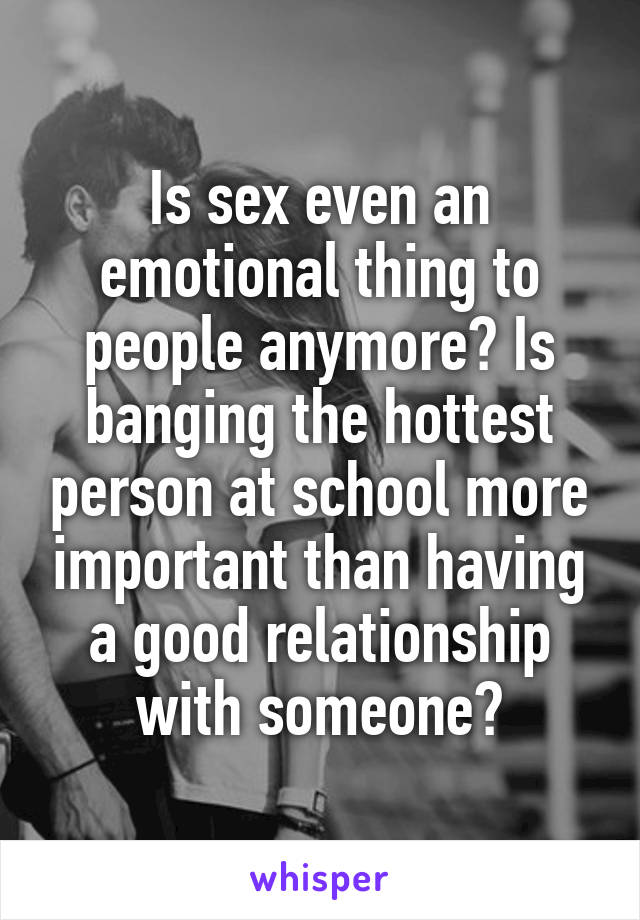 Is sex even an emotional thing to people anymore? Is banging the hottest person at school more important than having a good relationship with someone?