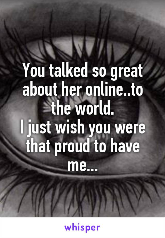 You talked so great about her online..to the world. I just wish you were that proud to have me...