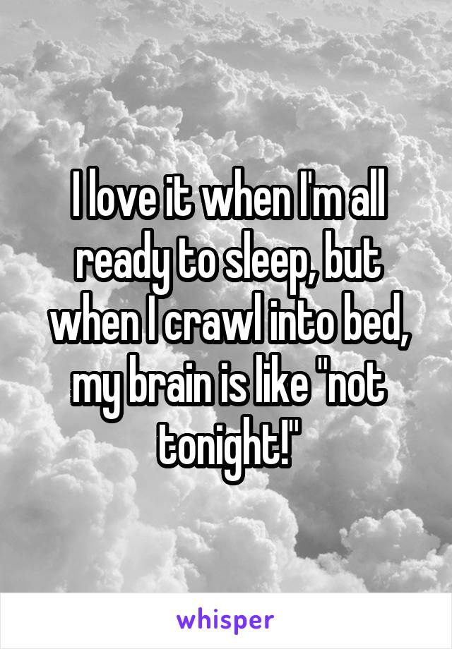 "I love it when I'm all ready to sleep, but when I crawl into bed, my brain is like ""not tonight!"""