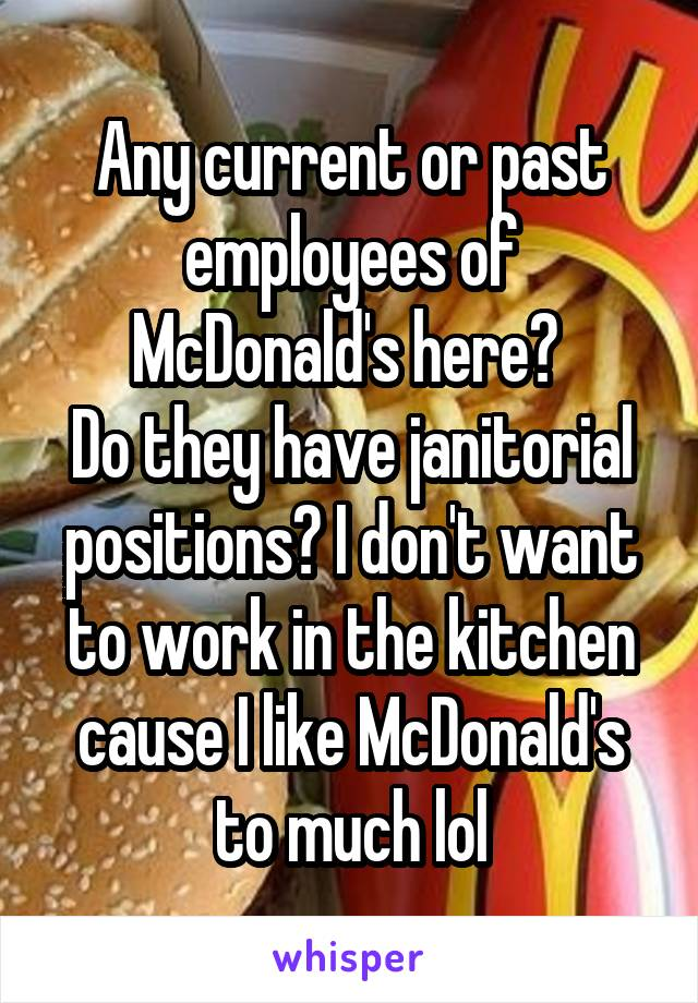 Any current or past employees of McDonald's here?  Do they have janitorial positions? I don't want to work in the kitchen cause I like McDonald's to much lol