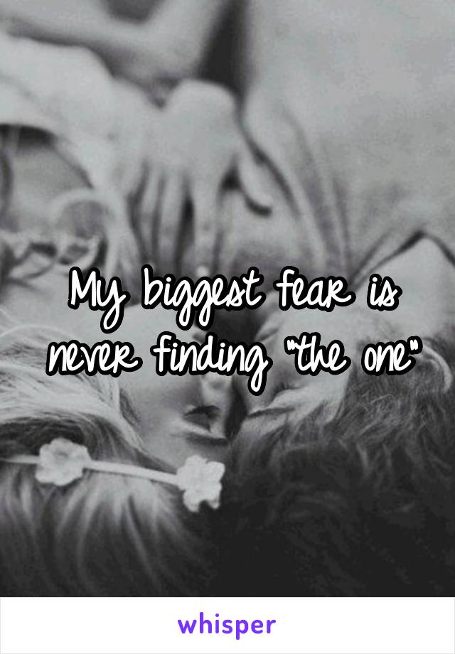 "My biggest fear is never finding ""the one"""