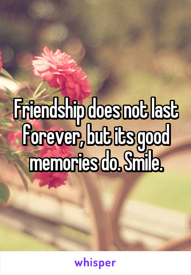 Friendship does not last forever, but its good memories do. Smile.
