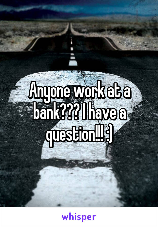 Anyone work at a bank??? I have a question!!! :)