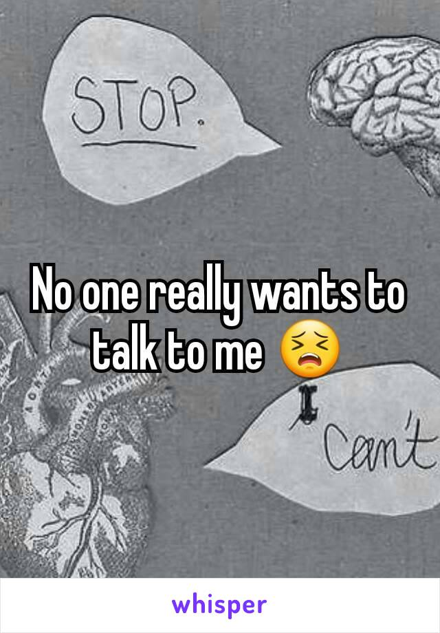 No one really wants to talk to me 😣