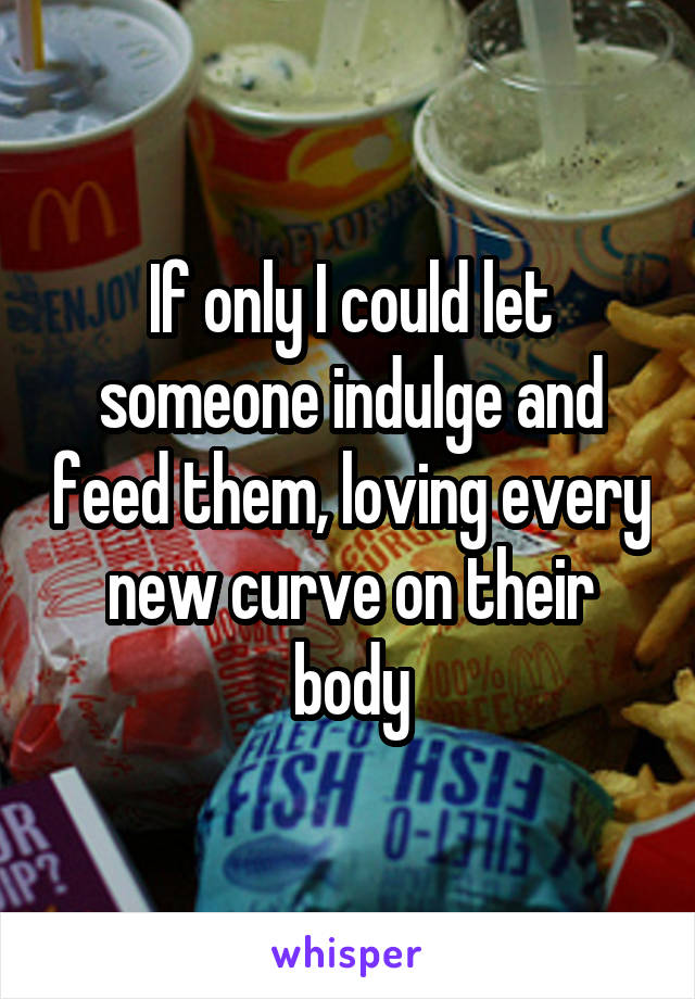 If only I could let someone indulge and feed them, loving every new curve on their body