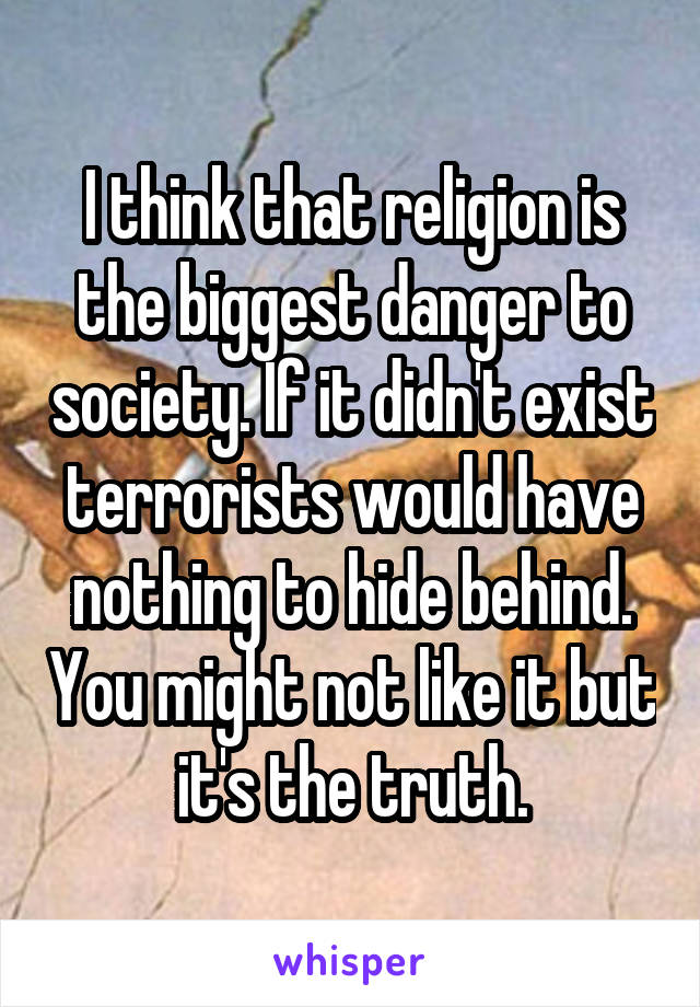 I think that religion is the biggest danger to society. If it didn't exist terrorists would have nothing to hide behind. You might not like it but it's the truth.
