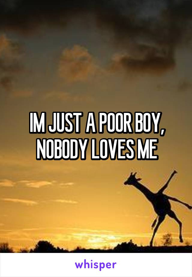 IM JUST A POOR BOY, NOBODY LOVES ME
