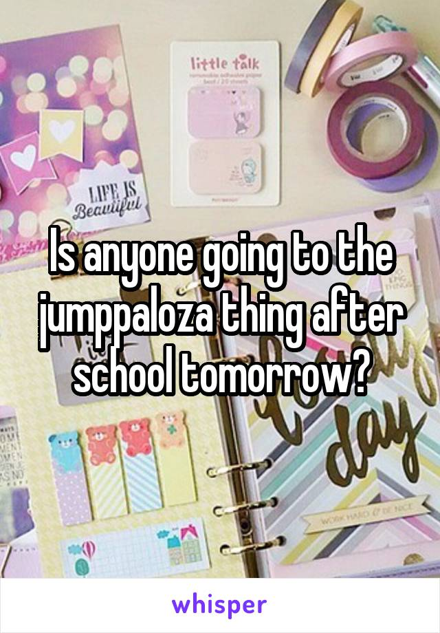 Is anyone going to the jumppaloza thing after school tomorrow?