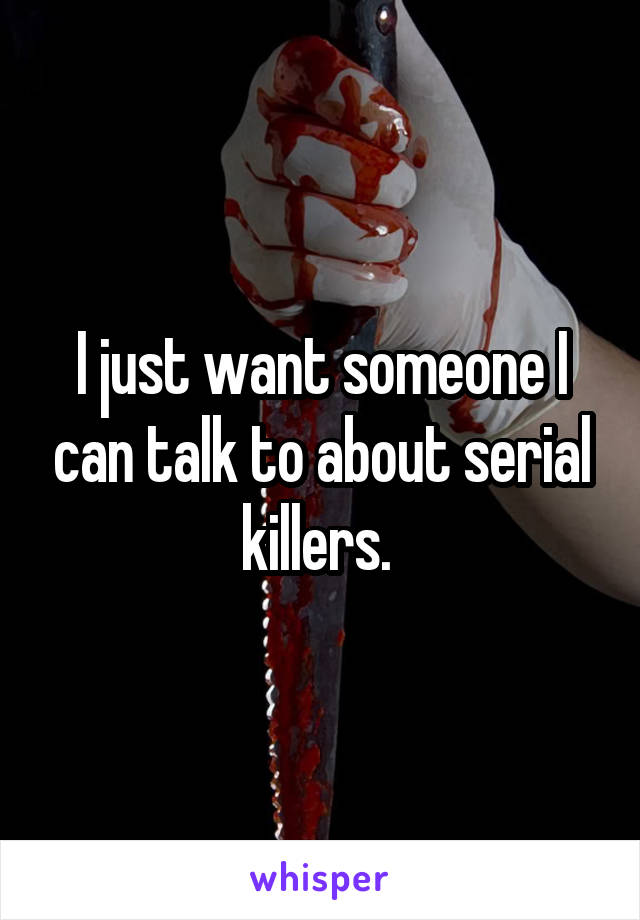 I just want someone I can talk to about serial killers.