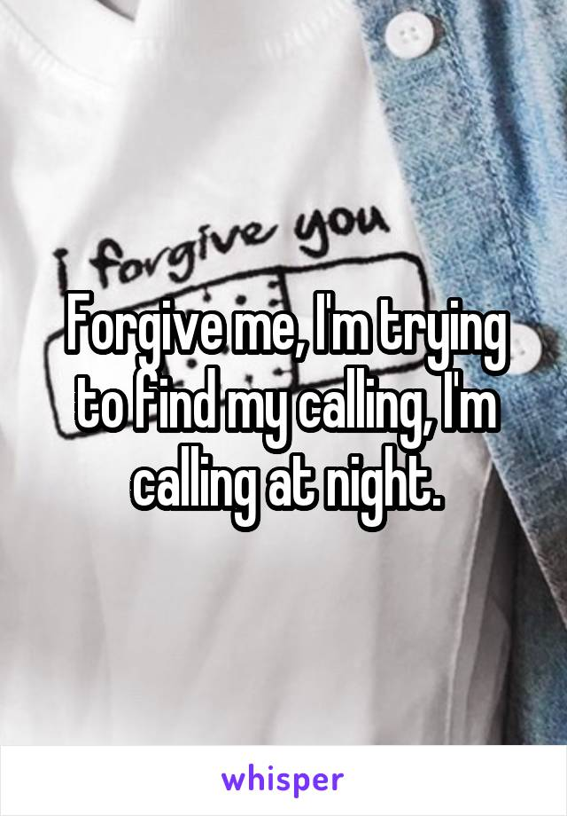 Forgive me, I'm trying to find my calling, I'm calling at night.