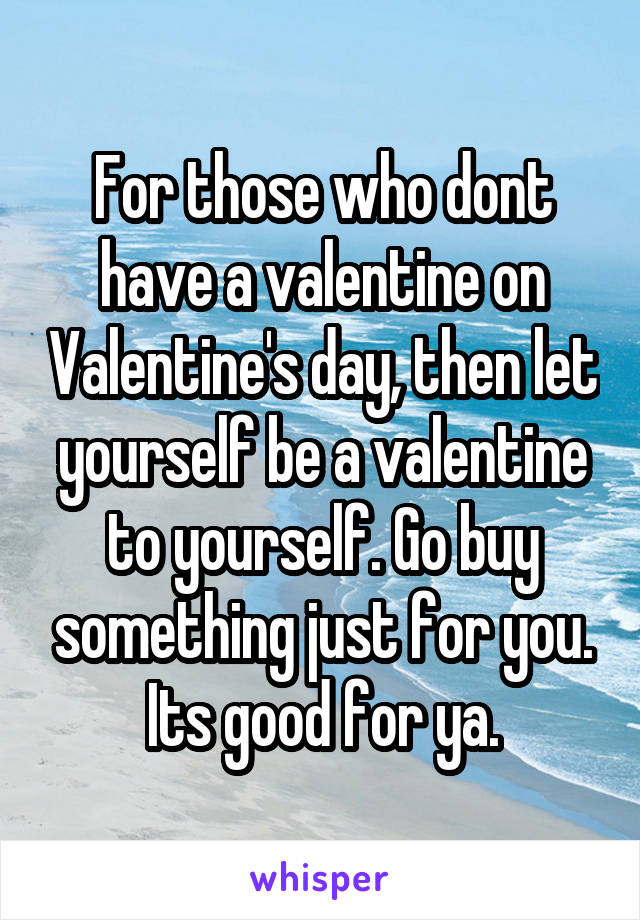 For those who dont have a valentine on Valentine's day, then let yourself be a valentine to yourself. Go buy something just for you. Its good for ya.