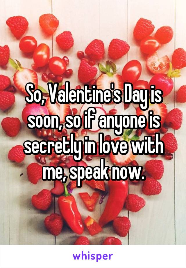 So, Valentine's Day is soon, so if anyone is secretly in love with me, speak now.