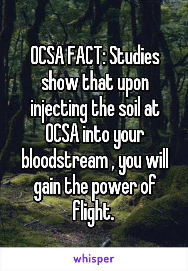 OCSA FACT: Studies show that upon injecting the soil at OCSA into your bloodstream , you will gain the power of flight.
