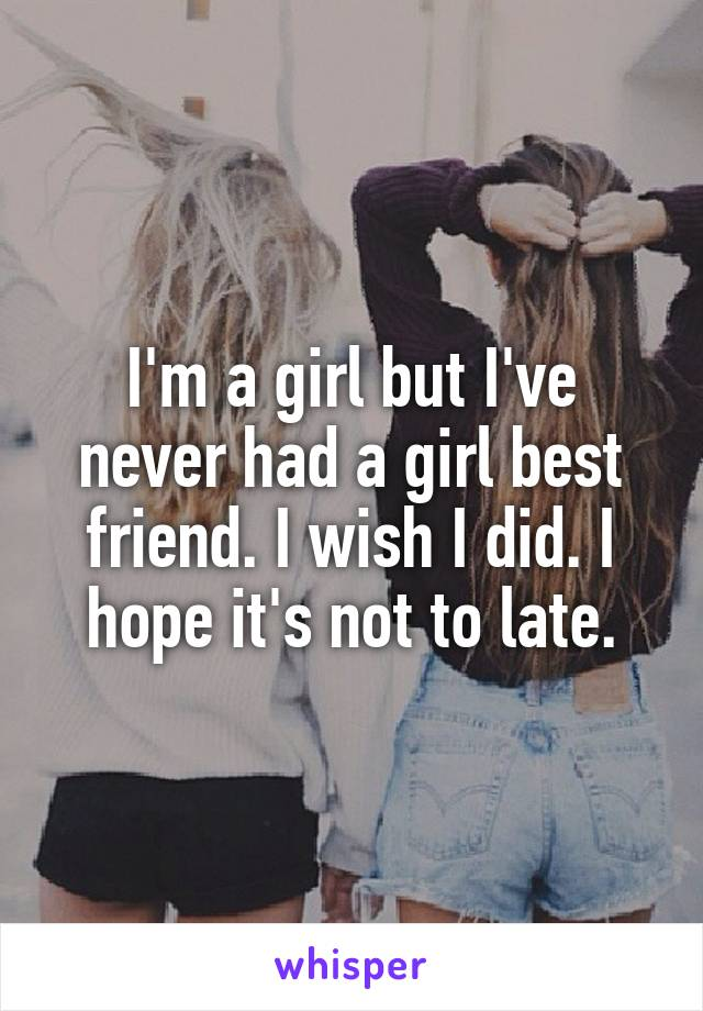 I'm a girl but I've never had a girl best friend. I wish I did. I hope it's not to late.