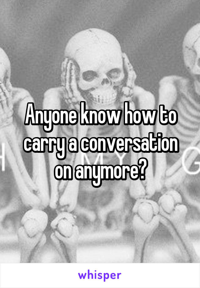 Anyone know how to carry a conversation on anymore?