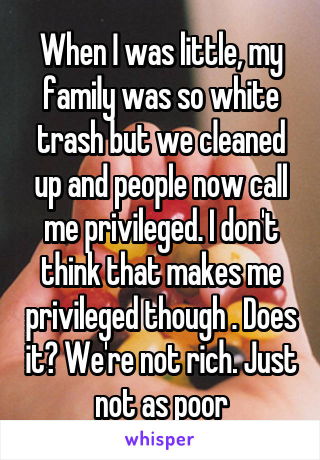 When I was little, my family was so white trash but we cleaned up and people now call me privileged. I don't think that makes me privileged though . Does it? We're not rich. Just not as poor