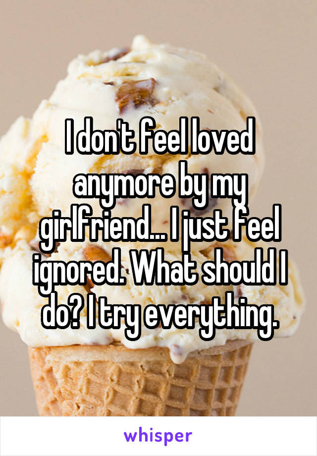 I don't feel loved anymore by my girlfriend... I just feel ignored. What should I do? I try everything.
