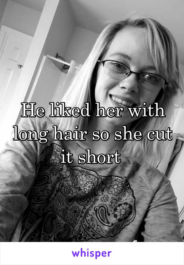 He liked her with long hair so she cut it short