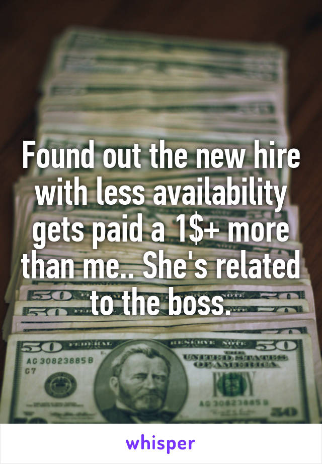 Found out the new hire with less availability gets paid a 1$+ more than me.. She's related to the boss.